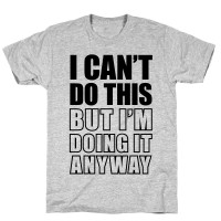 http://www.makingstuffanddoingthings.com/files/gimgs/th-257_3600-athletic_gray-z1-t-i-can-t-do-this-but-i-m-doing-it-anyway.jpg