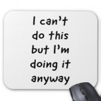 http://www.makingstuffanddoingthings.com/files/gimgs/th-257_i_cant_do_this_but_im_doing_it_anyway_mouse_pad-rdc13a95bee8349c6ad3a4454a636fa7f_x74vi_8byvr_324.jpg